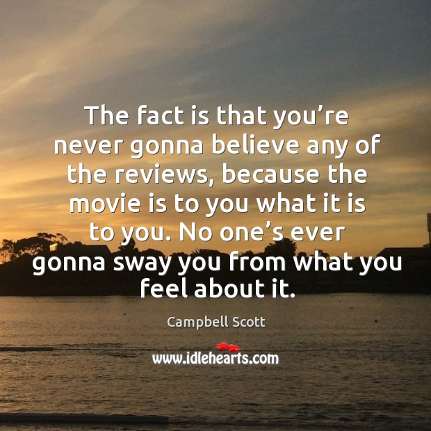 Image, The fact is that you're never gonna believe any of the reviews, because the movie is to you what it is to you.