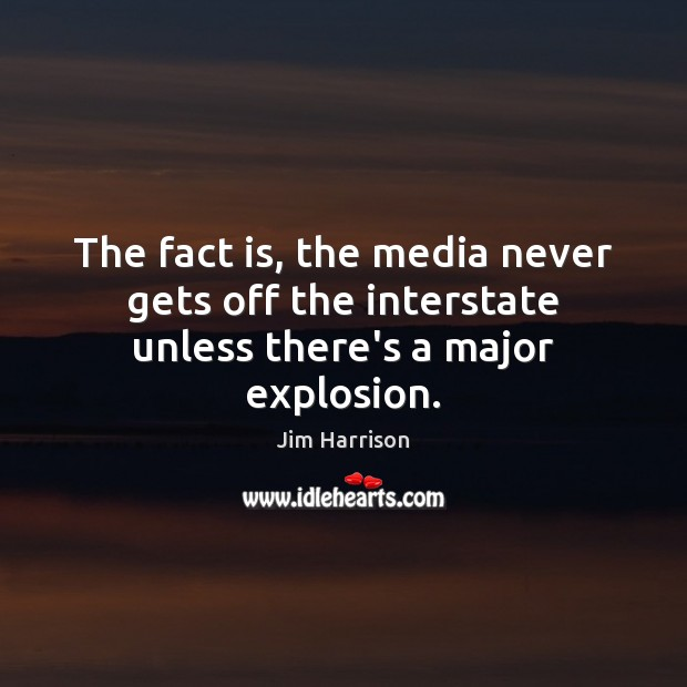 The fact is, the media never gets off the interstate unless there's a major explosion. Jim Harrison Picture Quote