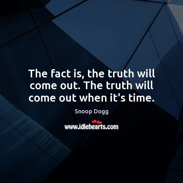 The fact is, the truth will come out. The truth will come out when it's time. Snoop Dogg Picture Quote