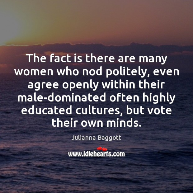 The fact is there are many women who nod politely, even agree Julianna Baggott Picture Quote