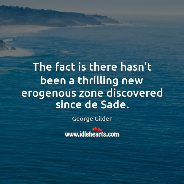 The fact is there hasn't been a thrilling new erogenous zone discovered since de Sade. George Gilder Picture Quote