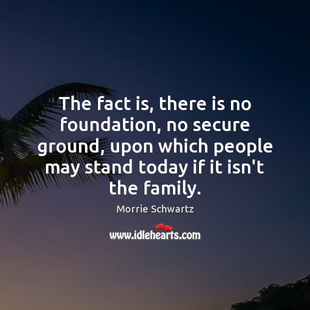 The fact is, there is no foundation, no secure ground, upon which Morrie Schwartz Picture Quote