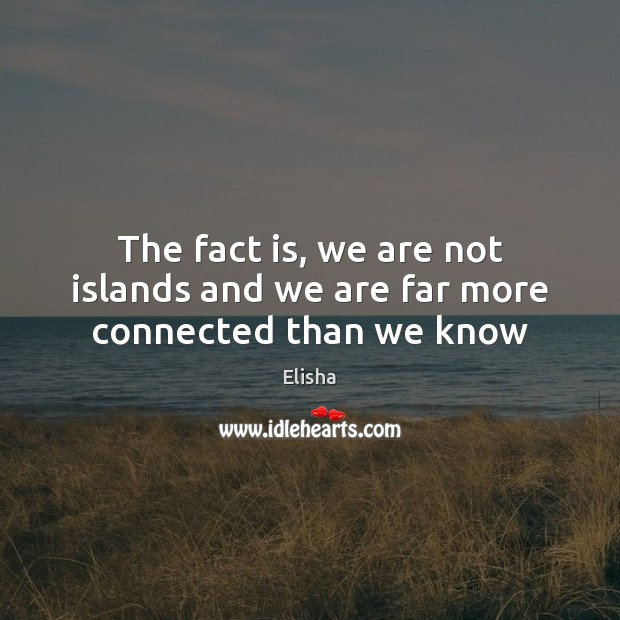 Image, The fact is, we are not islands and we are far more connected than we know