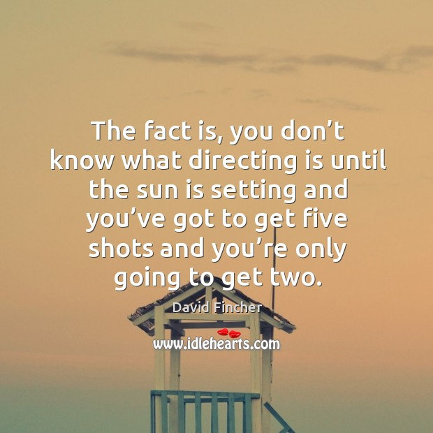 The fact is, you don't know what directing is until the sun is setting and you've got to get Image