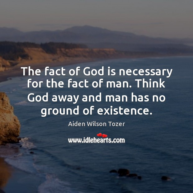 Image, The fact of God is necessary for the fact of man. Think