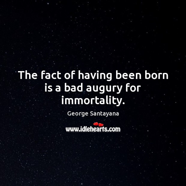 The fact of having been born is a bad augury for immortality. George Santayana Picture Quote
