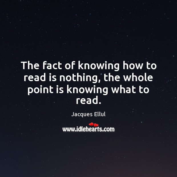 The fact of knowing how to read is nothing, the whole point is knowing what to read. Jacques Ellul Picture Quote