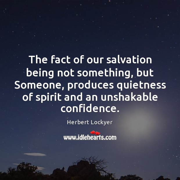 The fact of our salvation being not something, but Someone, produces quietness Herbert Lockyer Picture Quote