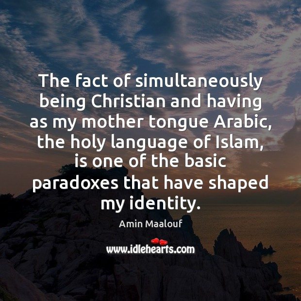 The fact of simultaneously being Christian and having as my mother tongue Amin Maalouf Picture Quote