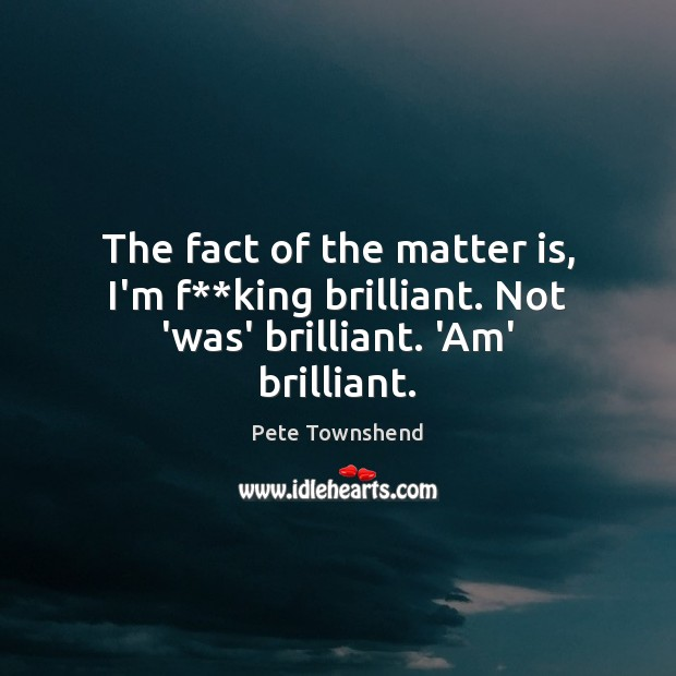 The fact of the matter is, I'm f**king brilliant. Not 'was' brilliant. 'Am' brilliant. Pete Townshend Picture Quote