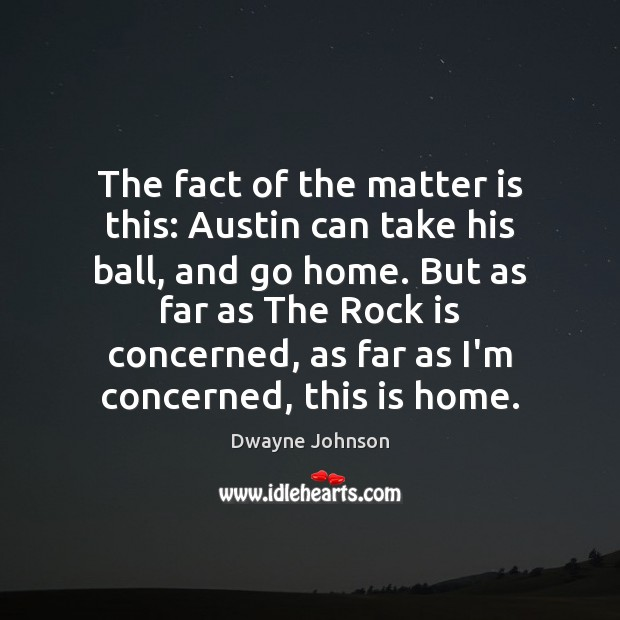 The fact of the matter is this: Austin can take his ball, Dwayne Johnson Picture Quote