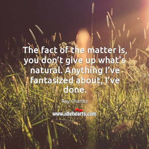 The fact of the matter is, you don't give up what's natural. Anything I've fantasized about, I've done. Image