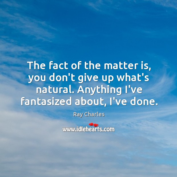 The fact of the matter is, you don't give up what's natural. Ray Charles Picture Quote