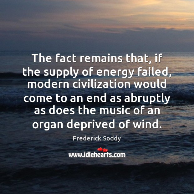The fact remains that, if the supply of energy failed, modern civilization Image