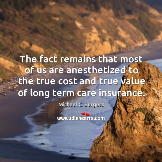 The fact remains that most of us are anesthetized to the true cost and true value of long term care insurance. Michael C. Burgess Picture Quote