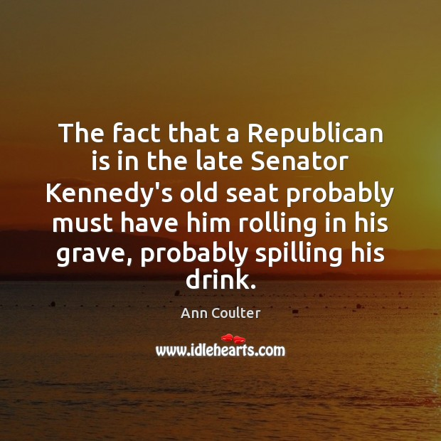 The fact that a Republican is in the late Senator Kennedy's old Ann Coulter Picture Quote