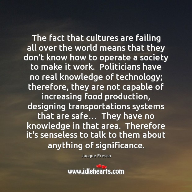The fact that cultures are failing all over the world means that Jacque Fresco Picture Quote