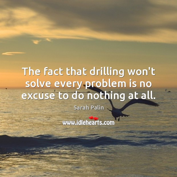The fact that drilling won't solve every problem is no excuse to do nothing at all. Sarah Palin Picture Quote