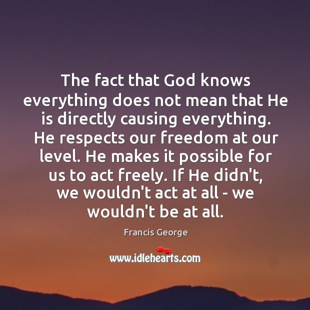 The fact that God knows everything does not mean that He is Francis George Picture Quote