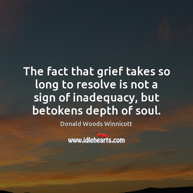 The fact that grief takes so long to resolve is not a Donald Woods Winnicott Picture Quote