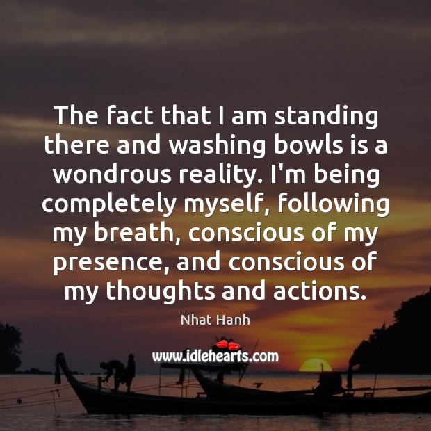 The fact that I am standing there and washing bowls is a Nhat Hanh Picture Quote