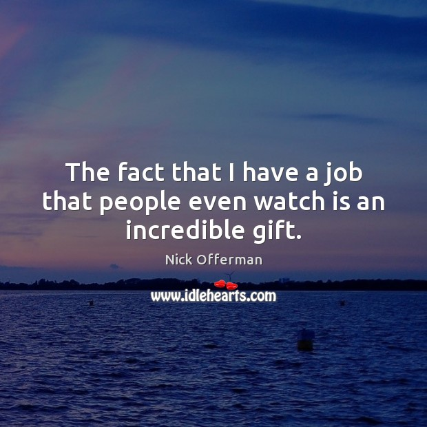 The fact that I have a job that people even watch is an incredible gift. Nick Offerman Picture Quote