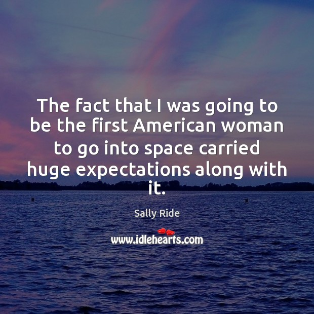 The fact that I was going to be the first American woman Sally Ride Picture Quote