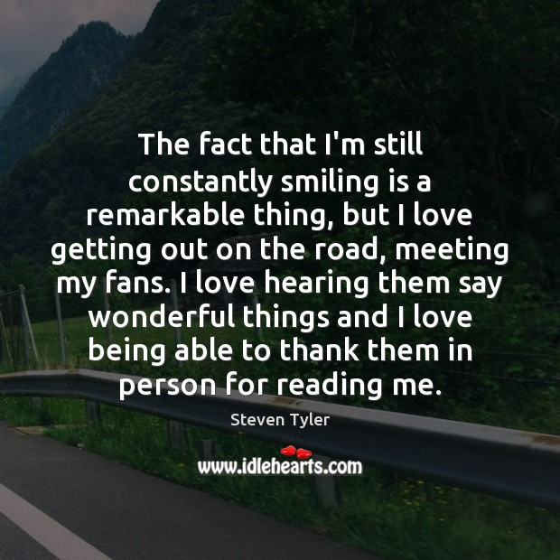 The fact that I'm still constantly smiling is a remarkable thing, but Steven Tyler Picture Quote