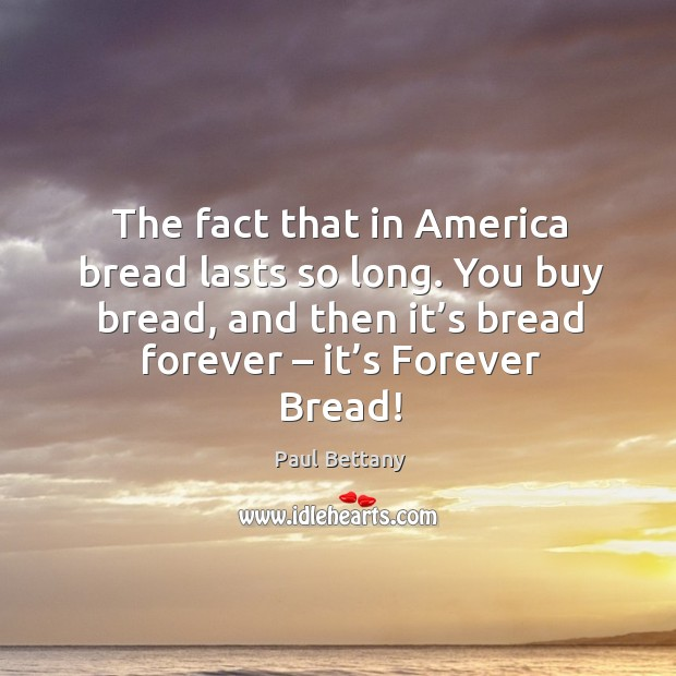 The fact that in america bread lasts so long. You buy bread, and then it's bread forever – it's forever bread! Image