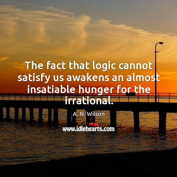 Image, The fact that logic cannot satisfy us awakens an almost insatiable hunger for the irrational.