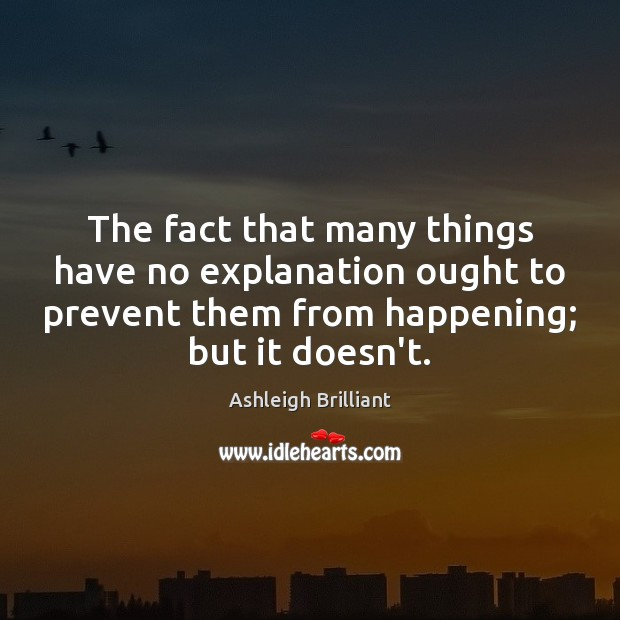 The fact that many things have no explanation ought to prevent them Ashleigh Brilliant Picture Quote