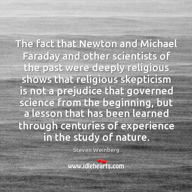 The fact that Newton and Michael Faraday and other scientists of the Steven Weinberg Picture Quote
