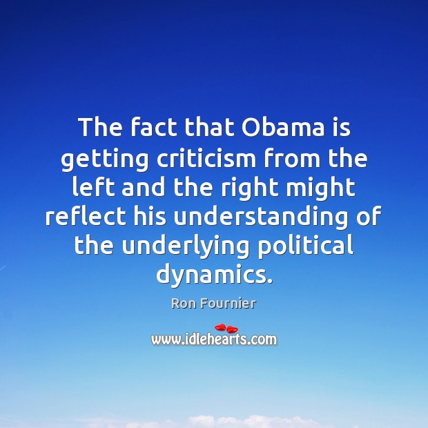 The fact that Obama is getting criticism from the left and the Ron Fournier Picture Quote