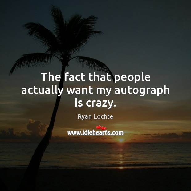 The fact that people actually want my autograph is crazy. Ryan Lochte Picture Quote