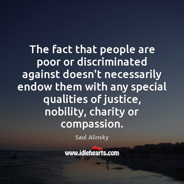 The fact that people are poor or discriminated against doesn't necessarily endow Saul Alinsky Picture Quote