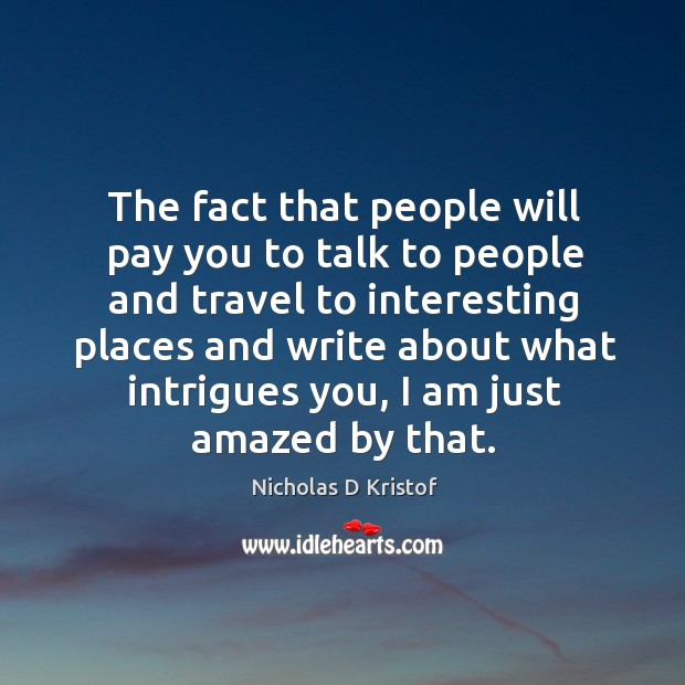 The fact that people will pay you to talk to people and travel to interesting places and Nicholas D Kristof Picture Quote