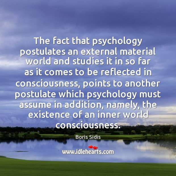 The fact that psychology postulates an external material world and studies it Boris Sidis Picture Quote