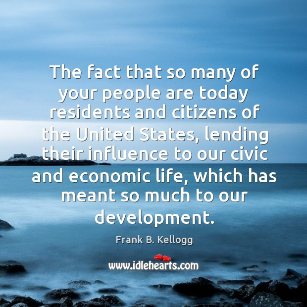 The fact that so many of your people are today residents and citizens of the united states Frank B. Kellogg Picture Quote