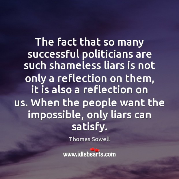 The fact that so many successful politicians are such shameless liars is Thomas Sowell Picture Quote