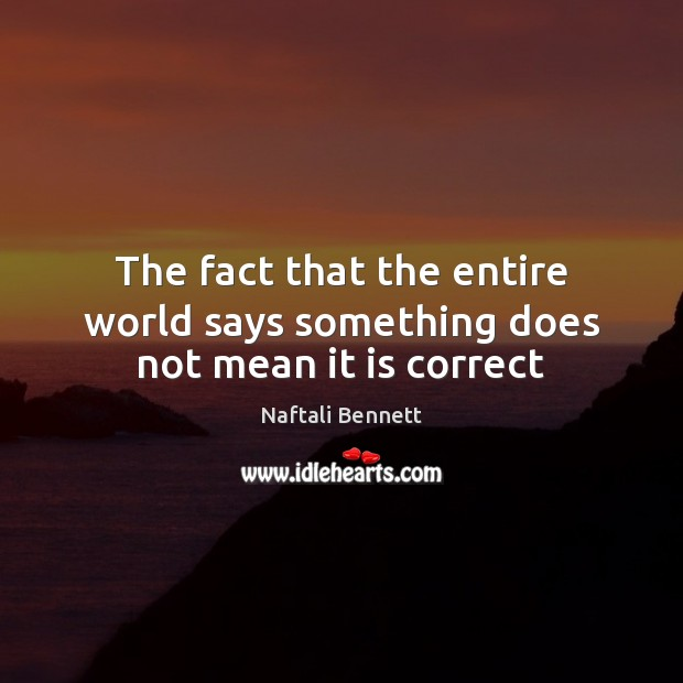 The fact that the entire world says something does not mean it is correct Image