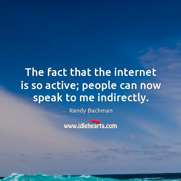 The fact that the internet is so active; people can now speak to me indirectly. Randy Bachman Picture Quote