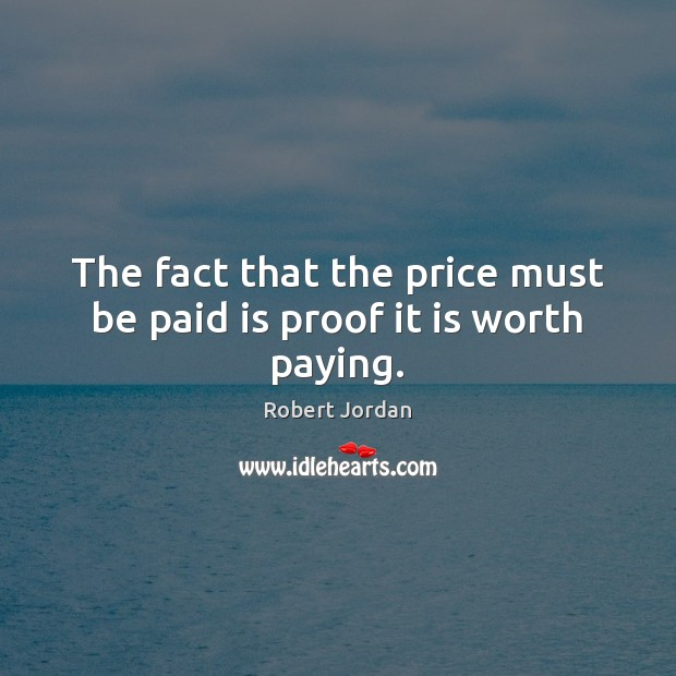 The fact that the price must be paid is proof it is worth paying. Image