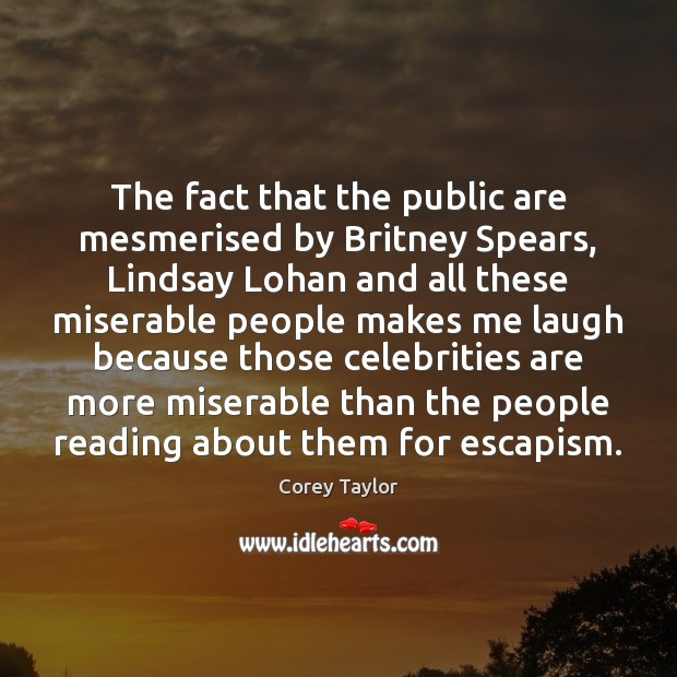 The fact that the public are mesmerised by Britney Spears, Lindsay Lohan Corey Taylor Picture Quote