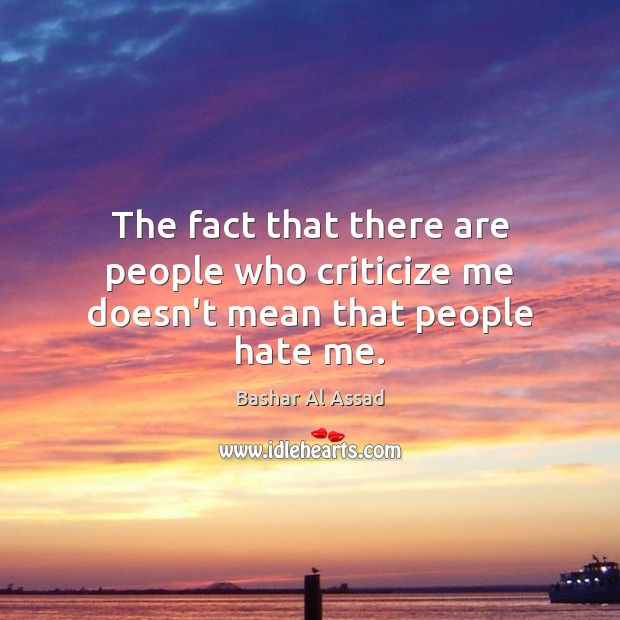 The fact that there are people who criticize me doesn't mean that people hate me. Criticize Quotes Image