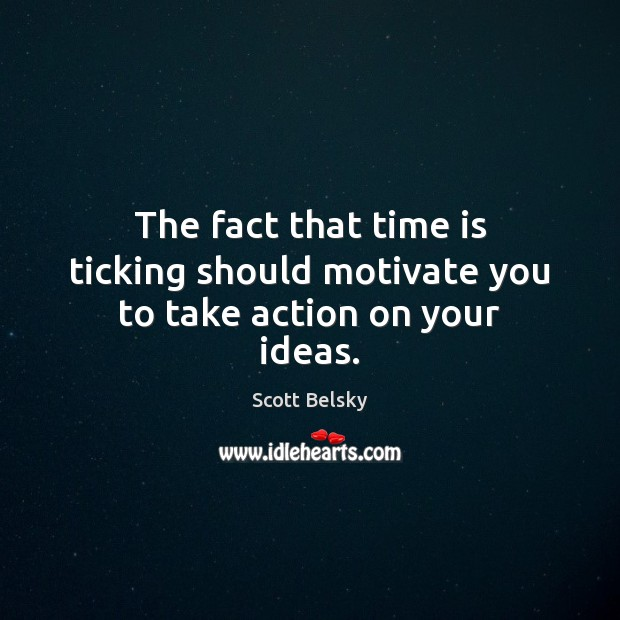 The fact that time is ticking should motivate you to take action on your ideas. Scott Belsky Picture Quote