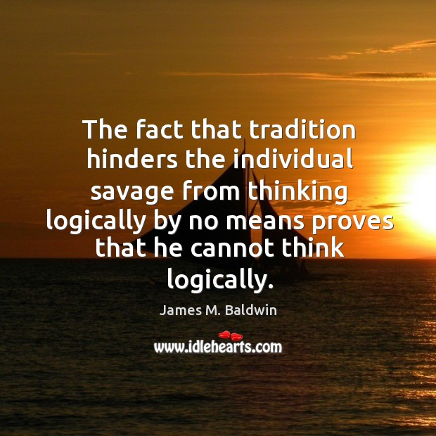 The fact that tradition hinders the individual savage from thinking logically by no means Image
