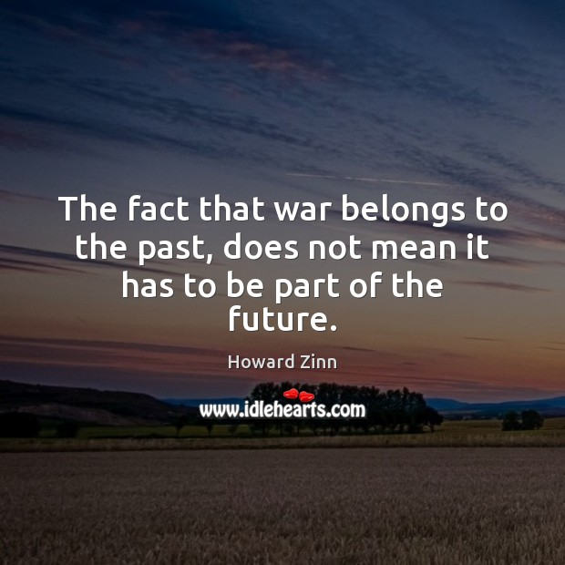 The fact that war belongs to the past, does not mean it has to be part of the future. Howard Zinn Picture Quote