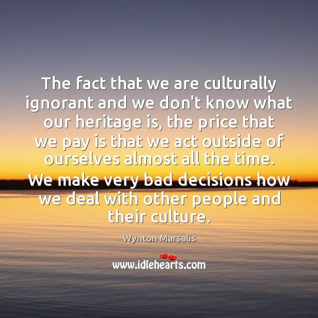 The fact that we are culturally ignorant and we don't know what Wynton Marsalis Picture Quote