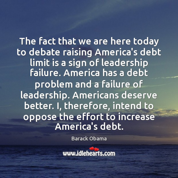 The fact that we are here today to debate raising America's debt Barack Obama Picture Quote