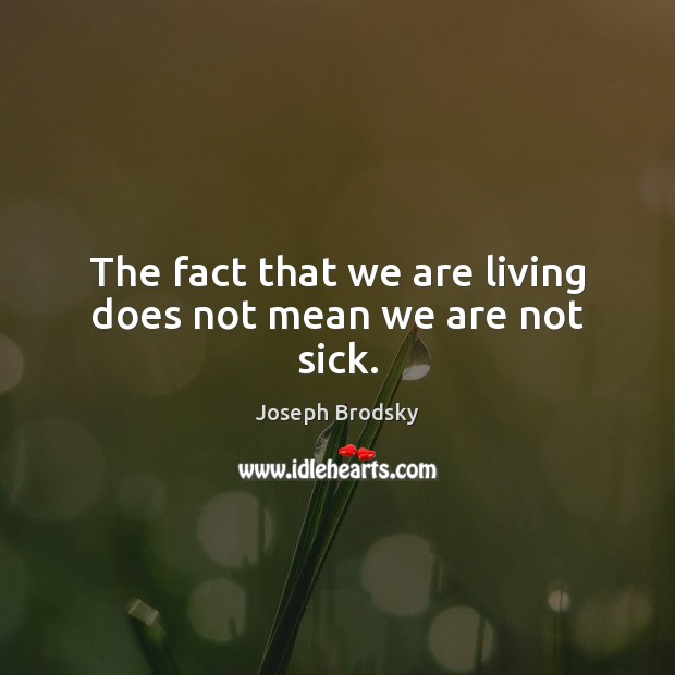 The fact that we are living does not mean we are not sick. Joseph Brodsky Picture Quote